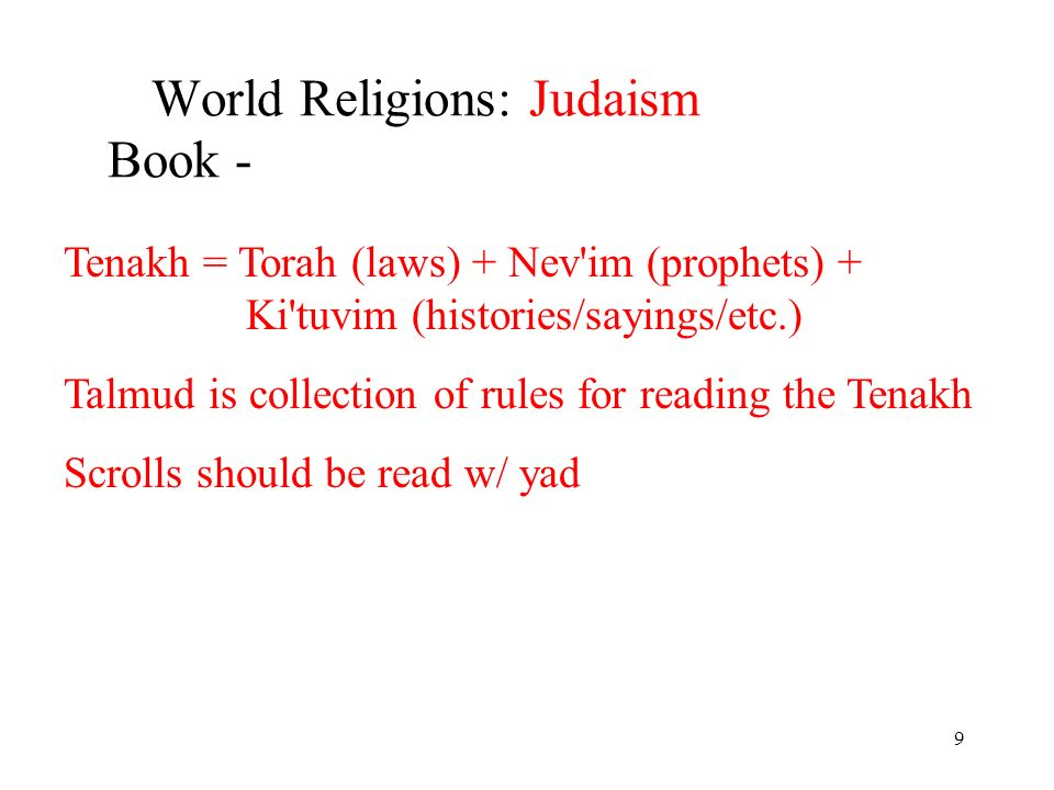 9 World Religions: Judaism Book - Tenakh = Torah (laws) + Nev im (prophets) + Ki tuvim (histories/sayings/etc.) Talmud is collection of rules for reading the Tenakh Scrolls should be read w/ yad