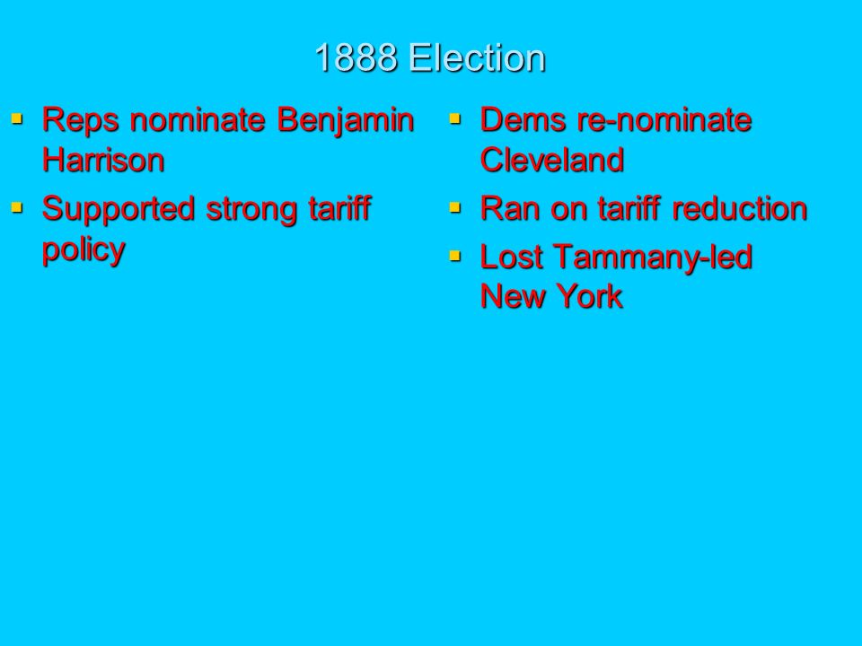 1888 Election Reps nominate Benjamin Harrison Reps nominate Benjamin Harrison Supported strong tariff policy Supported strong tariff policy Dems re-nominate Cleveland Dems re-nominate Cleveland Ran on tariff reduction Ran on tariff reduction Lost Tammany-led New York Lost Tammany-led New York
