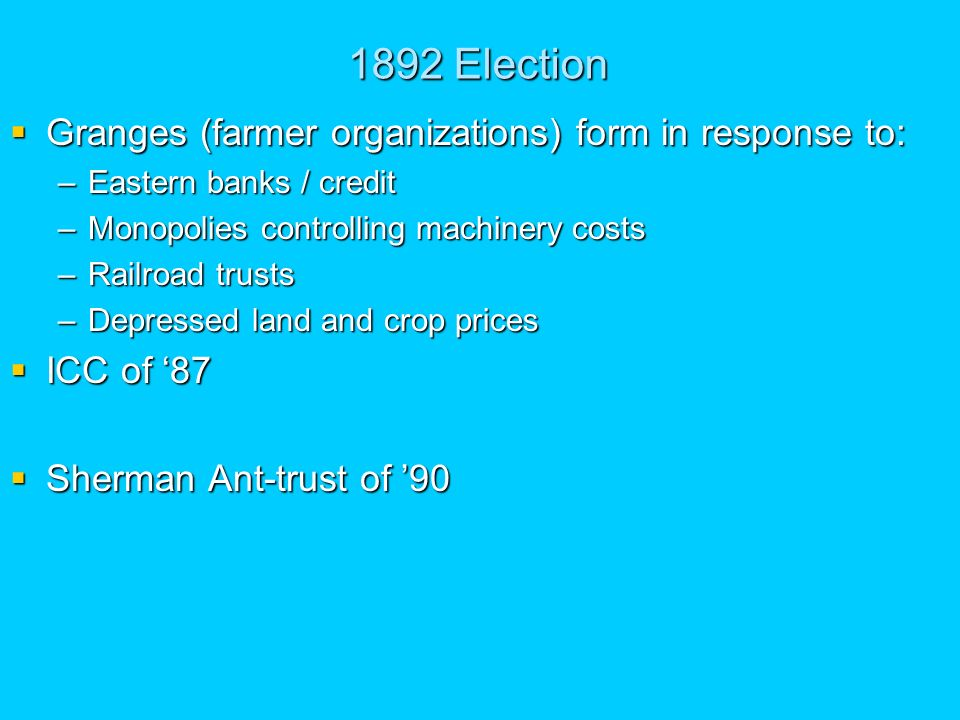 1892 Election Granges (farmer organizations) form in response to: Granges (farmer organizations) form in response to: –Eastern banks / credit –Monopolies controlling machinery costs –Railroad trusts –Depressed land and crop prices ICC of 87 ICC of 87 Sherman Ant-trust of 90 Sherman Ant-trust of 90