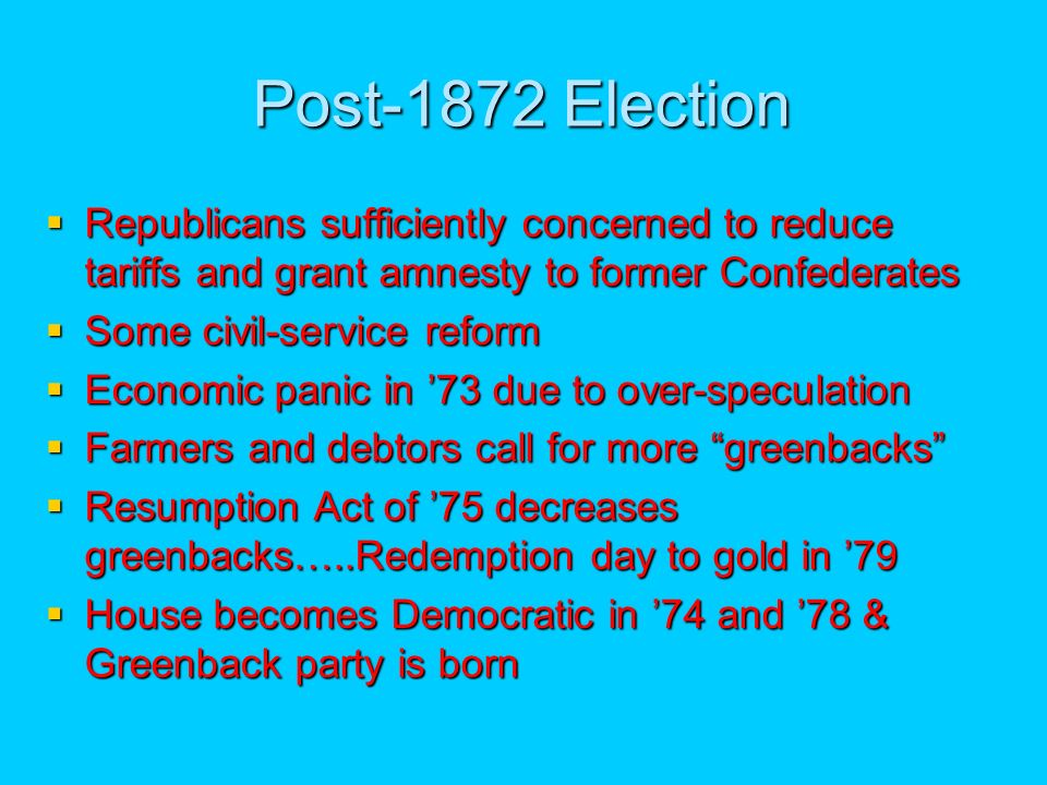 Post-1872 Election Republicans sufficiently concerned to reduce tariffs and grant amnesty to former Confederates Republicans sufficiently concerned to reduce tariffs and grant amnesty to former Confederates Some civil-service reform Some civil-service reform Economic panic in 73 due to over-speculation Economic panic in 73 due to over-speculation Farmers and debtors call for more greenbacks Farmers and debtors call for more greenbacks Resumption Act of 75 decreases greenbacks…..Redemption day to gold in 79 Resumption Act of 75 decreases greenbacks…..Redemption day to gold in 79 House becomes Democratic in 74 and 78 & Greenback party is born House becomes Democratic in 74 and 78 & Greenback party is born
