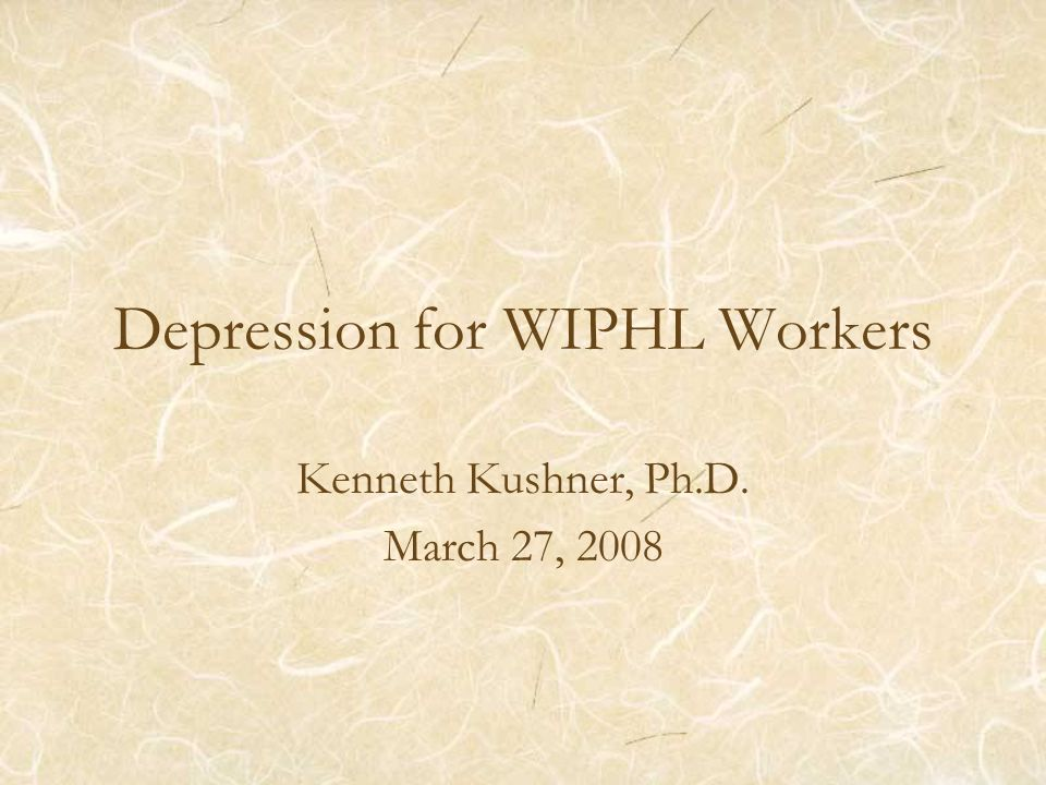Depression for WIPHL Workers Kenneth Kushner, Ph.D. March 27, 2008