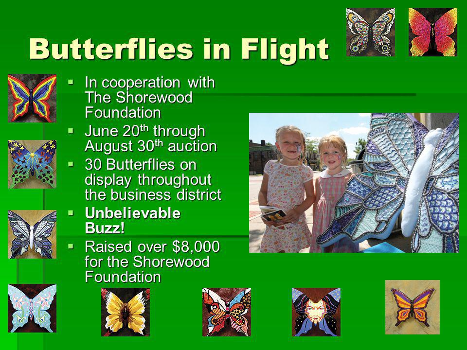 Butterflies in Flight In cooperation with The Shorewood Foundation In cooperation with The Shorewood Foundation June 20 th through August 30 th auction June 20 th through August 30 th auction 30 Butterflies on display throughout the business district 30 Butterflies on display throughout the business district Unbelievable Buzz.