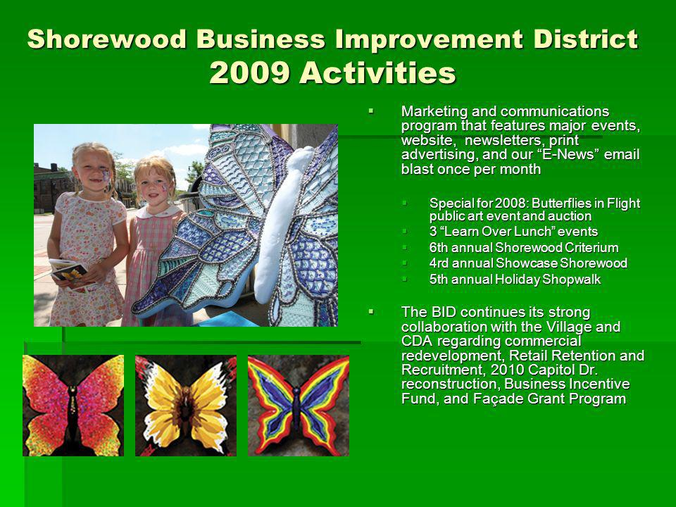Shorewood Business Improvement District 2009 Activities Marketing and communications program that features major events, website, newsletters, print advertising, and our E-News email blast once per month Marketing and communications program that features major events, website, newsletters, print advertising, and our E-News email blast once per month Special for 2008: Butterflies in Flight public art event and auction Special for 2008: Butterflies in Flight public art event and auction 3 Learn Over Lunch events 3 Learn Over Lunch events 6th annual Shorewood Criterium 6th annual Shorewood Criterium 4rd annual Showcase Shorewood 4rd annual Showcase Shorewood 5th annual Holiday Shopwalk 5th annual Holiday Shopwalk The BID continues its strong collaboration with the Village and CDA regarding commercial redevelopment, Retail Retention and Recruitment, 2010 Capitol Dr.