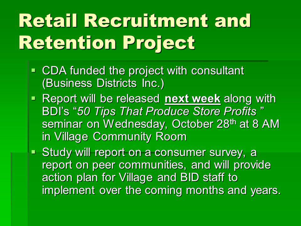 Retail Recruitment and Retention Project CDA funded the project with consultant (Business Districts Inc.) CDA funded the project with consultant (Business Districts Inc.) Report will be released next week along with BDIs 50 Tips That Produce Store Profits seminar on Wednesday, October 28 th at 8 AM in Village Community Room Report will be released next week along with BDIs 50 Tips That Produce Store Profits seminar on Wednesday, October 28 th at 8 AM in Village Community Room Study will report on a consumer survey, a report on peer communities, and will provide action plan for Village and BID staff to implement over the coming months and years.