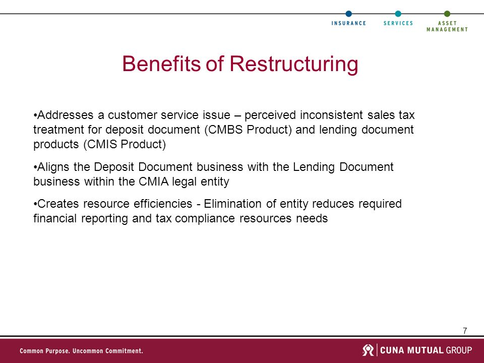 7 Benefits of Restructuring Addresses a customer service issue – perceived inconsistent sales tax treatment for deposit document (CMBS Product) and lending document products (CMIS Product) Aligns the Deposit Document business with the Lending Document business within the CMIA legal entity Creates resource efficiencies - Elimination of entity reduces required financial reporting and tax compliance resources needs
