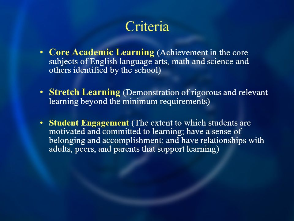 Criteria Core Academic Learning (Achievement in the core subjects of English language arts, math and science and others identified by the school) Stretch Learning (Demonstration of rigorous and relevant learning beyond the minimum requirements) Student Engagement (The extent to which students are motivated and committed to learning; have a sense of belonging and accomplishment; and have relationships with adults, peers, and parents that support learning)