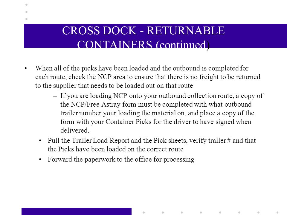 CROSS DOCK - RETURNABLE CONTAINERS –Container loads that are ready to be broken are located in a basket by the dock shack marked Container Loads, if you are unsure of which on to break first, see your supervisor –Verify the trailer # on the bills to the actual trailer number stamped inside the trailer –Unload the containers and verify the type and quantity against the container pick sheets If you do not have discrepancies, proceed to load or stage the containers to the route number specified on the pick sheet If discrepancies are found, correct the pick sheet to show the actual quantity received, and raise a Non-Conformance against the origin CMC.