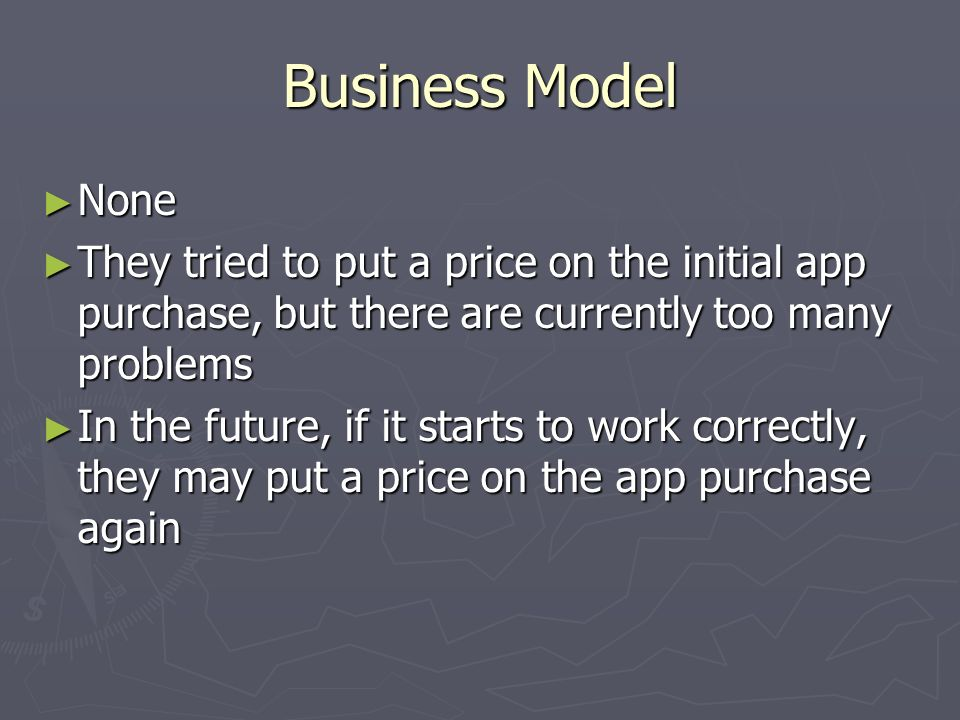 Business Model None None They tried to put a price on the initial app purchase, but there are currently too many problems They tried to put a price on the initial app purchase, but there are currently too many problems In the future, if it starts to work correctly, they may put a price on the app purchase again In the future, if it starts to work correctly, they may put a price on the app purchase again