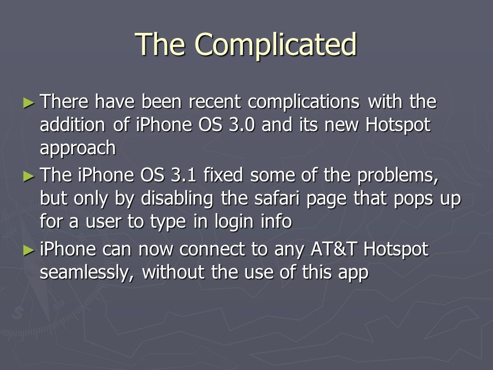 The Complicated There have been recent complications with the addition of iPhone OS 3.0 and its new Hotspot approach There have been recent complications with the addition of iPhone OS 3.0 and its new Hotspot approach The iPhone OS 3.1 fixed some of the problems, but only by disabling the safari page that pops up for a user to type in login info The iPhone OS 3.1 fixed some of the problems, but only by disabling the safari page that pops up for a user to type in login info iPhone can now connect to any AT&T Hotspot seamlessly, without the use of this app iPhone can now connect to any AT&T Hotspot seamlessly, without the use of this app