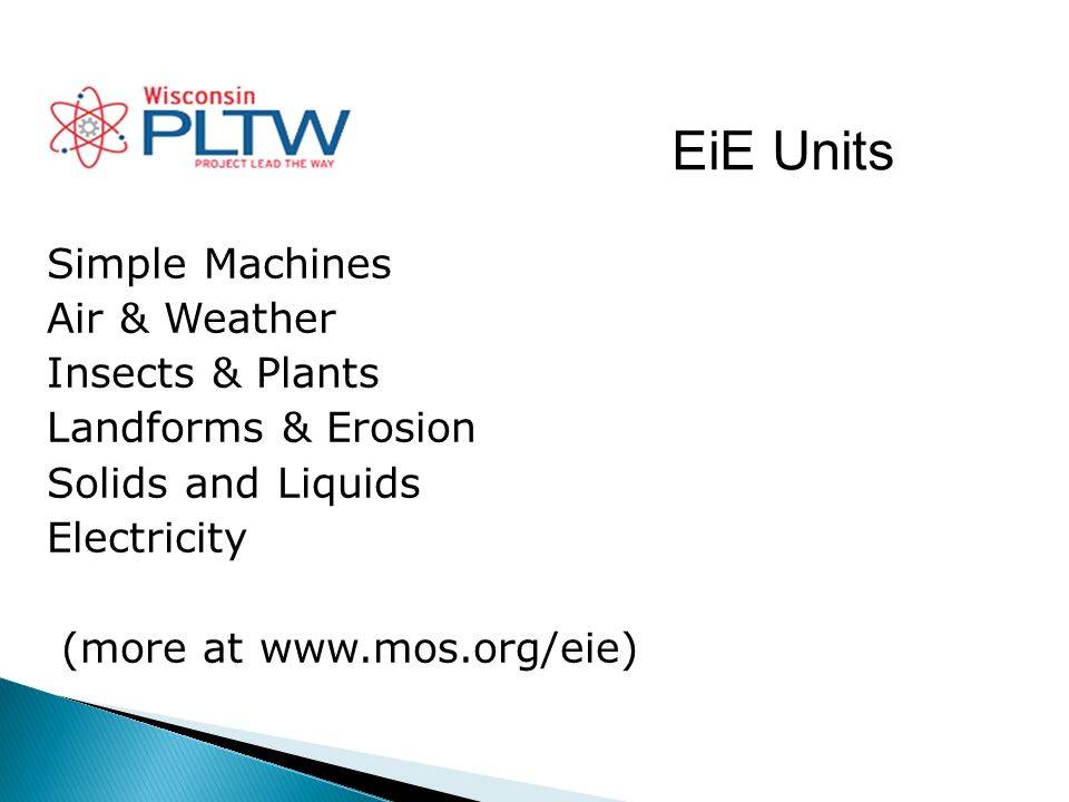EiE Units Simple Machines Air & Weather Insects & Plants Landforms & Erosion Solids and Liquids Electricity (more at www.mos.org/eie)