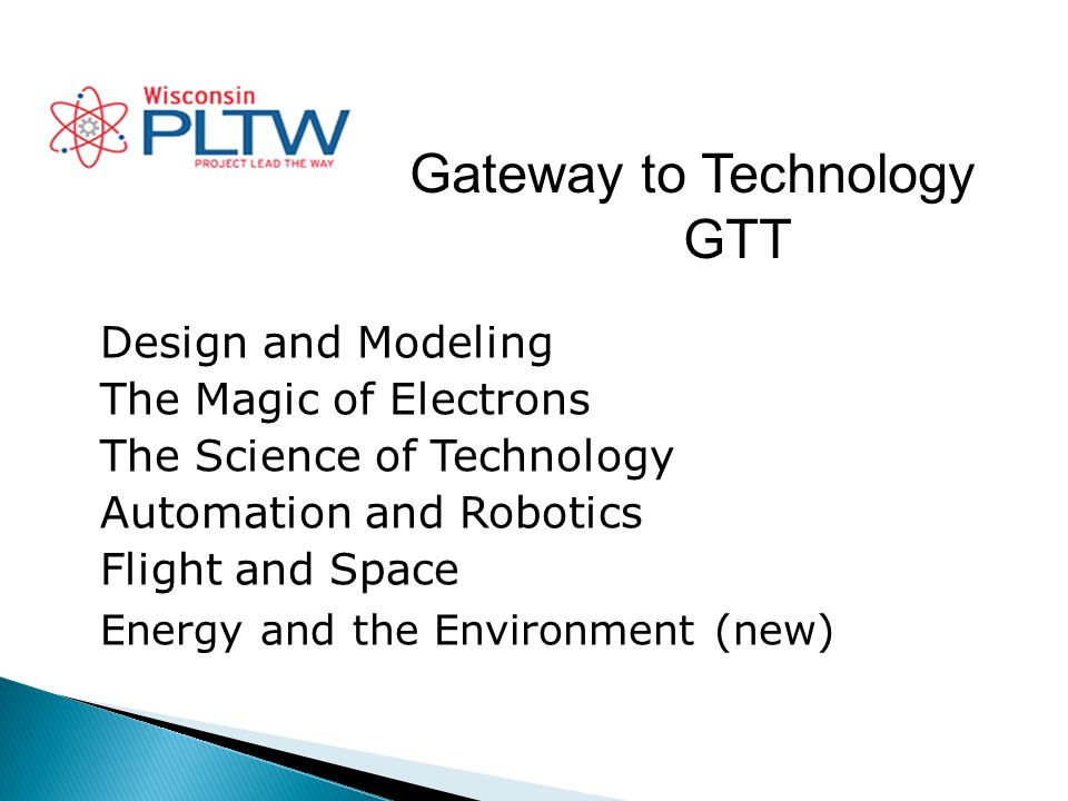 Gateway to Technology GTT Design and Modeling The Magic of Electrons The Science of Technology Automation and Robotics Flight and Space Energy and the Environment (new)