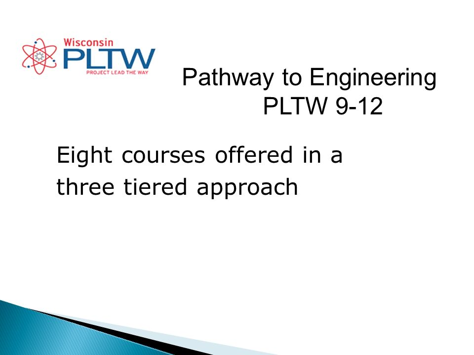 Pathway to Engineering PLTW 9-12 Eight courses offered in a three tiered approach