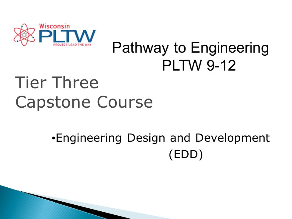 Pathway to Engineering PLTW 9-12 Tier Three Capstone Course Engineering Design and Development (EDD)