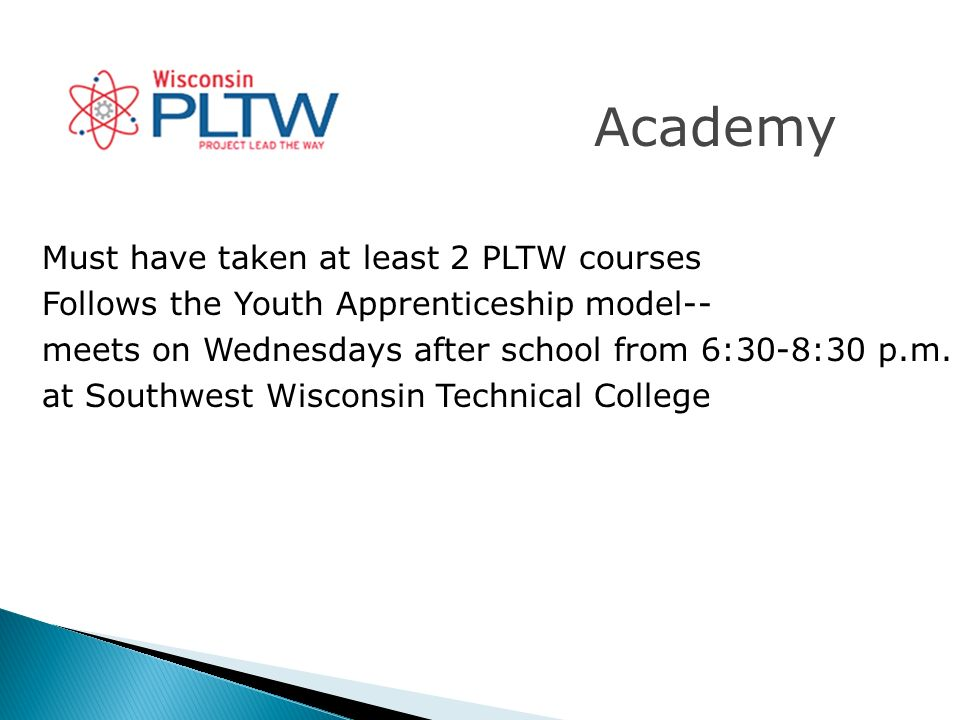 Academy Must have taken at least 2 PLTW courses Follows the Youth Apprenticeship model-- meets on Wednesdays after school from 6:30-8:30 p.m.