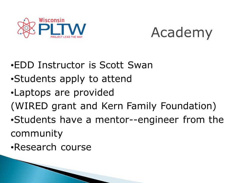 Academy EDD Instructor is Scott Swan Students apply to attend Laptops are provided (WIRED grant and Kern Family Foundation) Students have a mentor--engineer from the community Research course