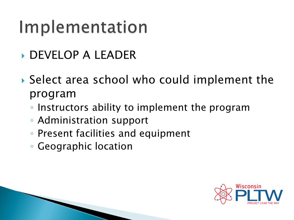 DEVELOP A LEADER Select area school who could implement the program Instructors ability to implement the program Administration support Present facilities and equipment Geographic location