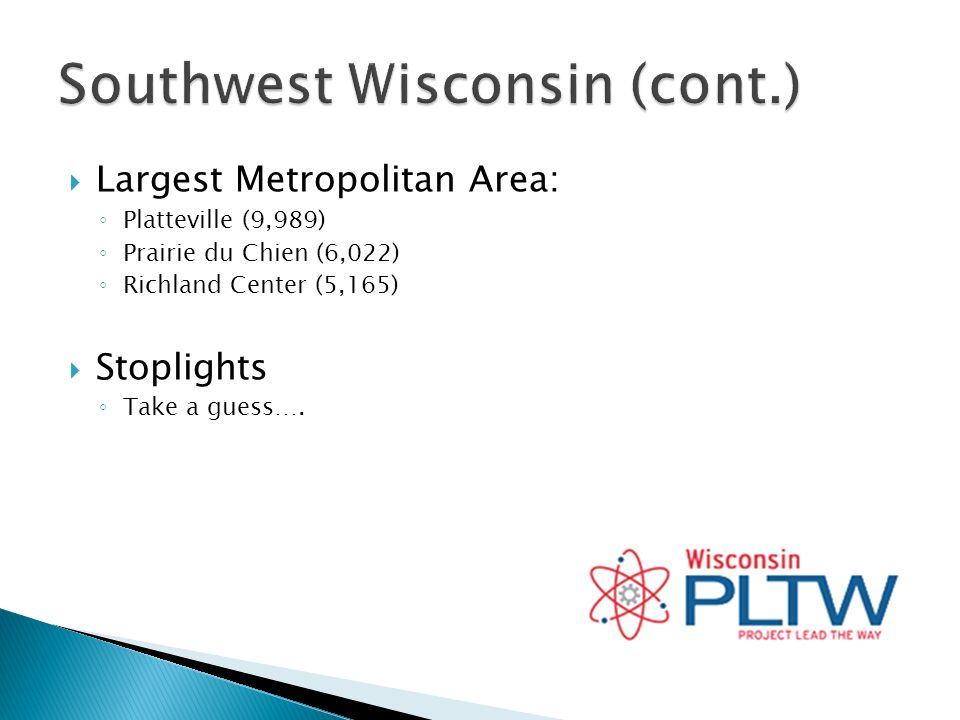 Largest Metropolitan Area: Platteville (9,989) Prairie du Chien (6,022) Richland Center (5,165) Stoplights Take a guess….