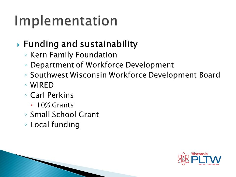 Funding and sustainability Kern Family Foundation Department of Workforce Development Southwest Wisconsin Workforce Development Board WIRED Carl Perkins 10% Grants Small School Grant Local funding