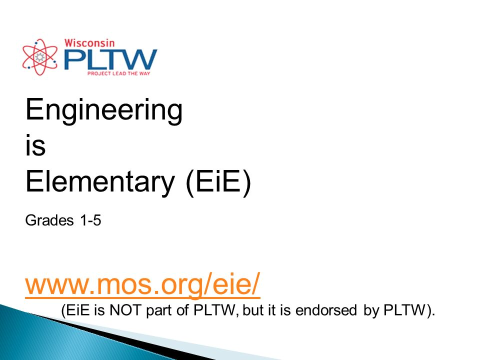Engineering is Elementary (EiE) Grades 1-5 www.mos.org/eie/ (EiE is NOT part of PLTW, but it is endorsed by PLTW).