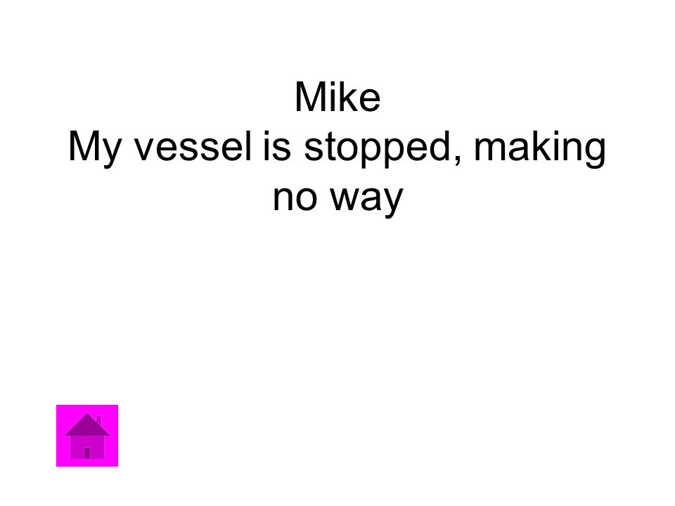 Mike My vessel is stopped, making no way