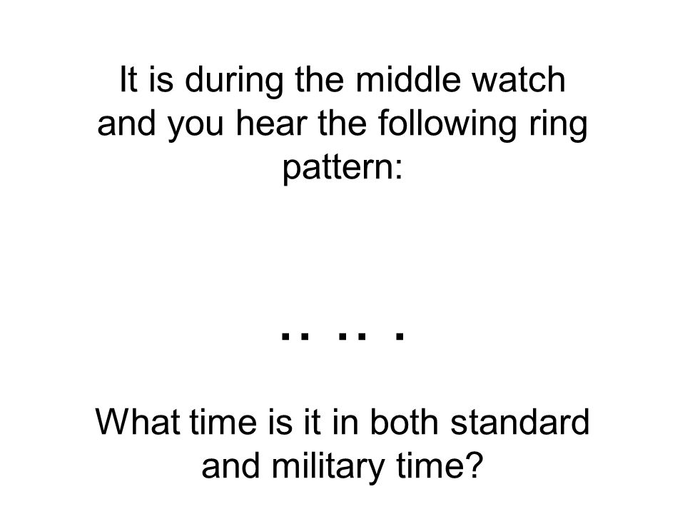It is during the middle watch and you hear the following ring pattern:.....