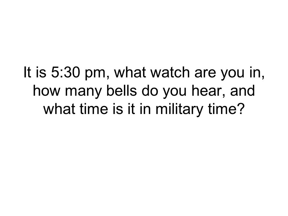 It is 5:30 pm, what watch are you in, how many bells do you hear, and what time is it in military time