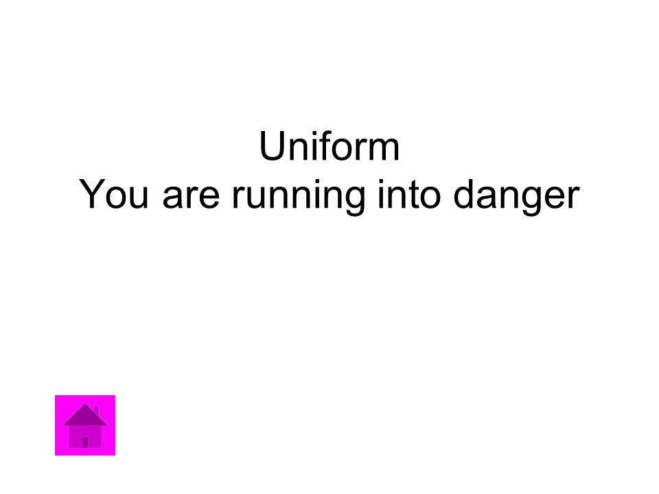 Uniform You are running into danger