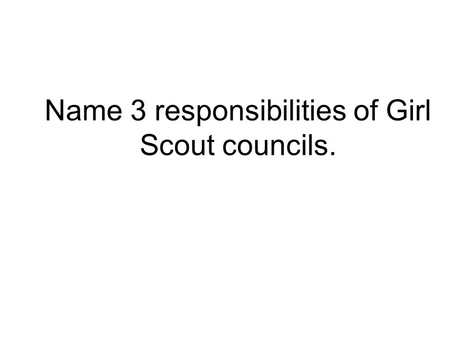 Name 3 responsibilities of Girl Scout councils.