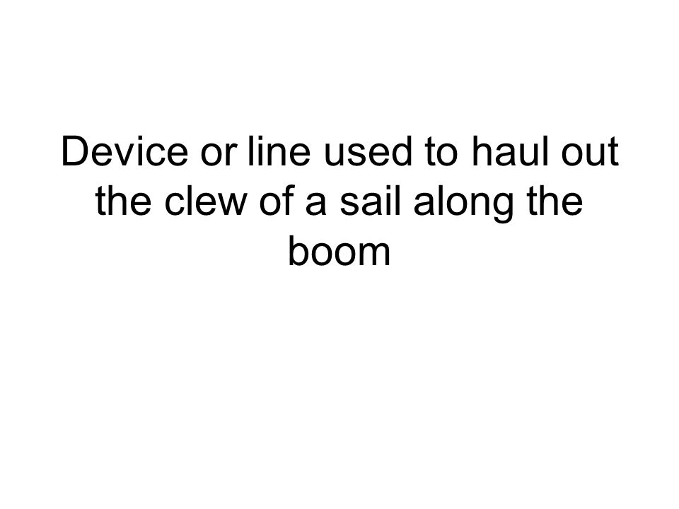 Device or line used to haul out the clew of a sail along the boom