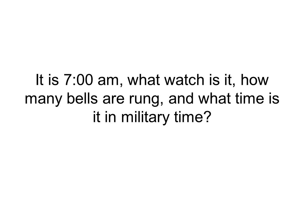 It is 7:00 am, what watch is it, how many bells are rung, and what time is it in military time