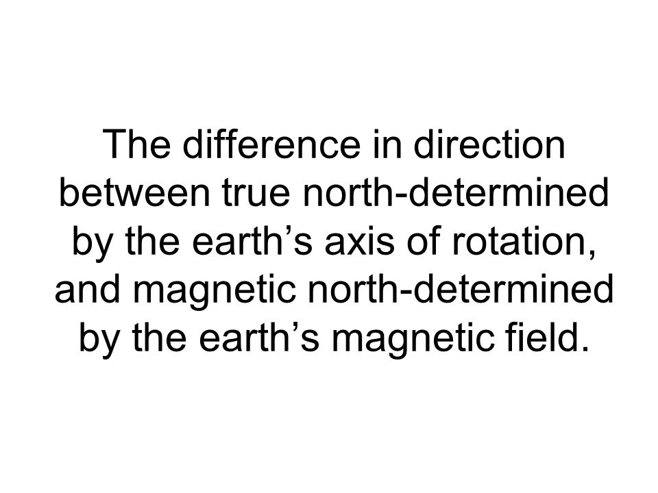 The difference in direction between true north-determined by the earths axis of rotation, and magnetic north-determined by the earths magnetic field.
