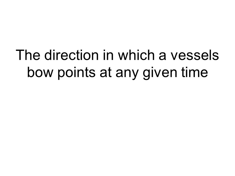 The direction in which a vessels bow points at any given time