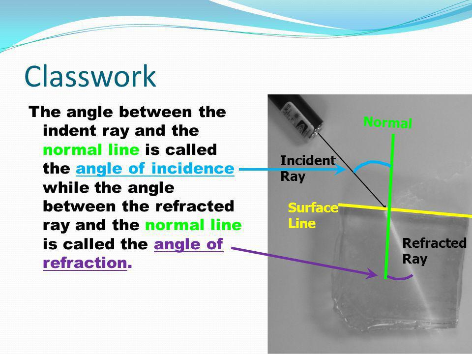 Classwork The angle between the indent ray and the normal line is called the angle of incidence while the angle between the refracted ray and the normal line is called the angle of refraction.