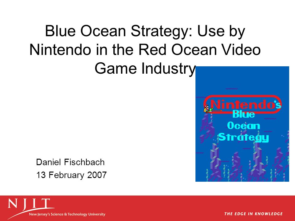Blue Ocean Strategy: Use by Nintendo in the Red Ocean Video Game Industry Daniel Fischbach 13 February 2007
