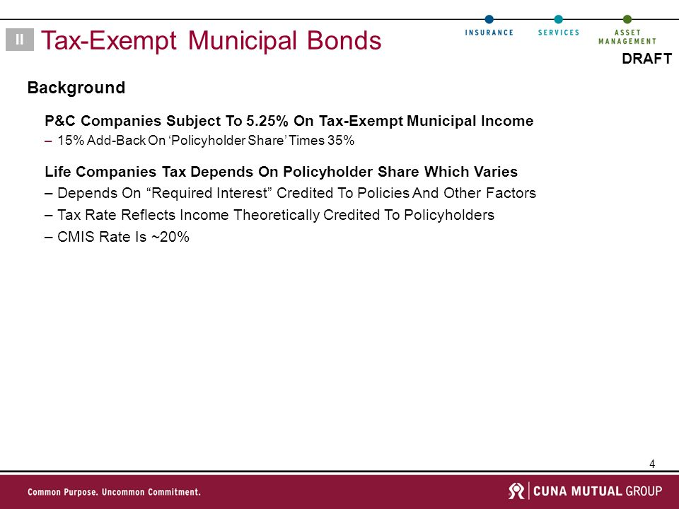 4 DRAFT Background II Tax-Exempt Municipal Bonds P&C Companies Subject To 5.25% On Tax-Exempt Municipal Income –15% Add-Back On Policyholder Share Times 35% Life Companies Tax Depends On Policyholder Share Which Varies –Depends On Required Interest Credited To Policies And Other Factors –Tax Rate Reflects Income Theoretically Credited To Policyholders –CMIS Rate Is ~20%