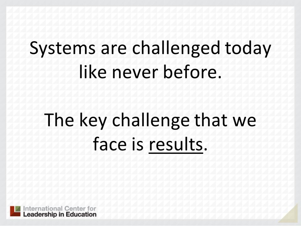 Systems are challenged today like never before. The key challenge that we face is results.