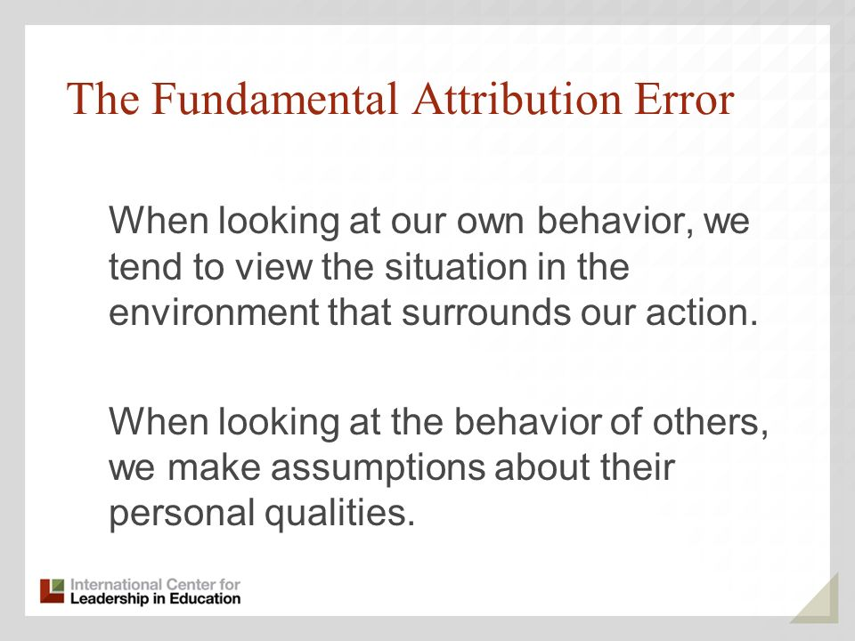 The Fundamental Attribution Error When looking at our own behavior, we tend to view the situation in the environment that surrounds our action.