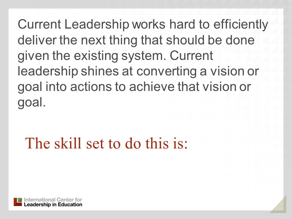 The skill set to do this is: Current Leadership works hard to efficiently deliver the next thing that should be done given the existing system.