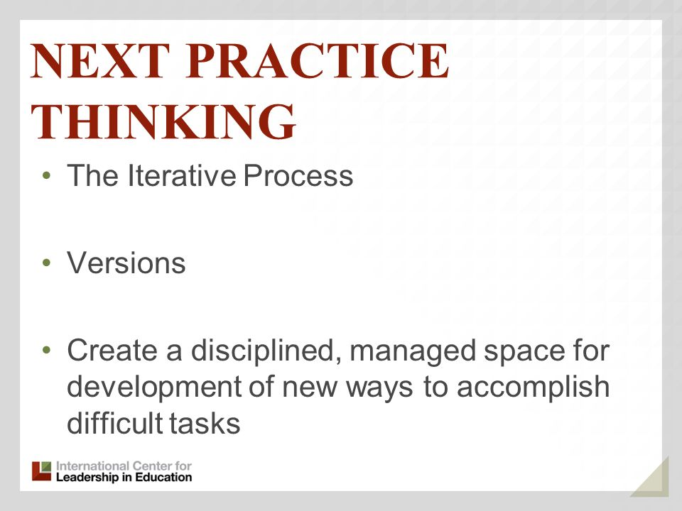 NEXT PRACTICE THINKING The Iterative Process Versions Create a disciplined, managed space for development of new ways to accomplish difficult tasks