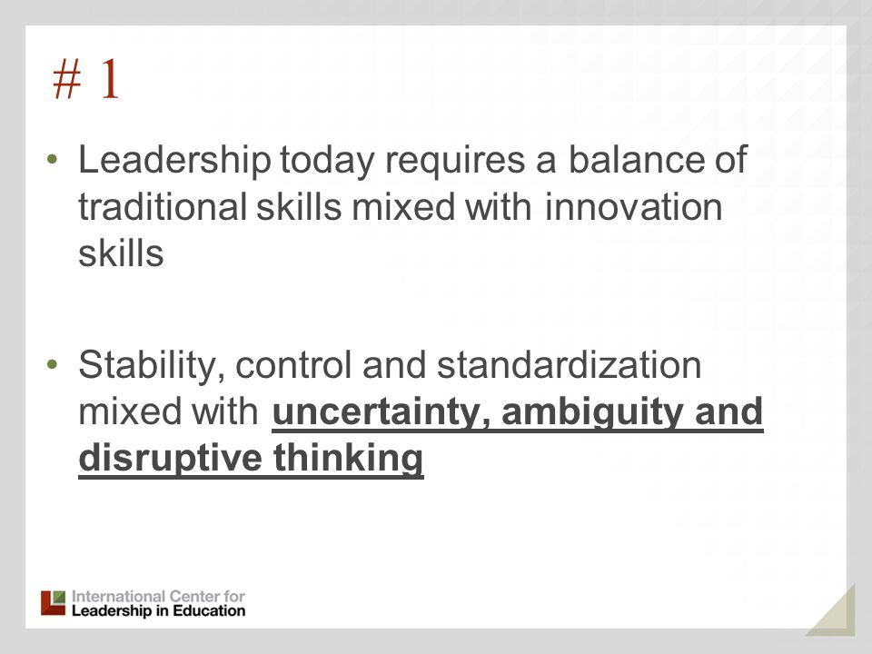 # 1 Leadership today requires a balance of traditional skills mixed with innovation skills Stability, control and standardization mixed with uncertainty, ambiguity and disruptive thinking