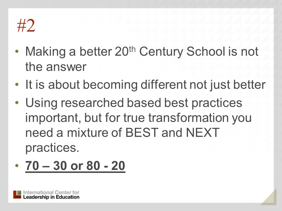 #2 Making a better 20 th Century School is not the answer It is about becoming different not just better Using researched based best practices important, but for true transformation you need a mixture of BEST and NEXT practices.