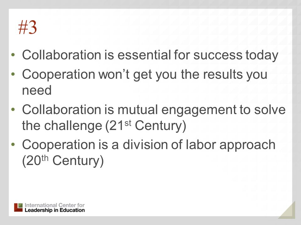 #3 Collaboration is essential for success today Cooperation wont get you the results you need Collaboration is mutual engagement to solve the challenge (21 st Century) Cooperation is a division of labor approach (20 th Century)