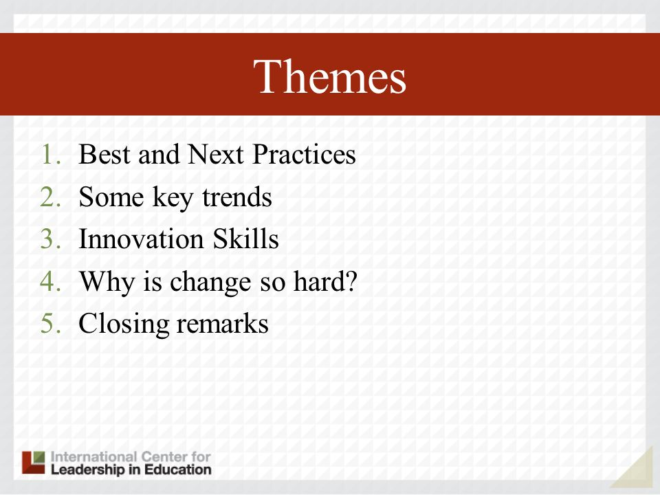 Themes 1.Best and Next Practices 2.Some key trends 3.Innovation Skills 4.Why is change so hard.