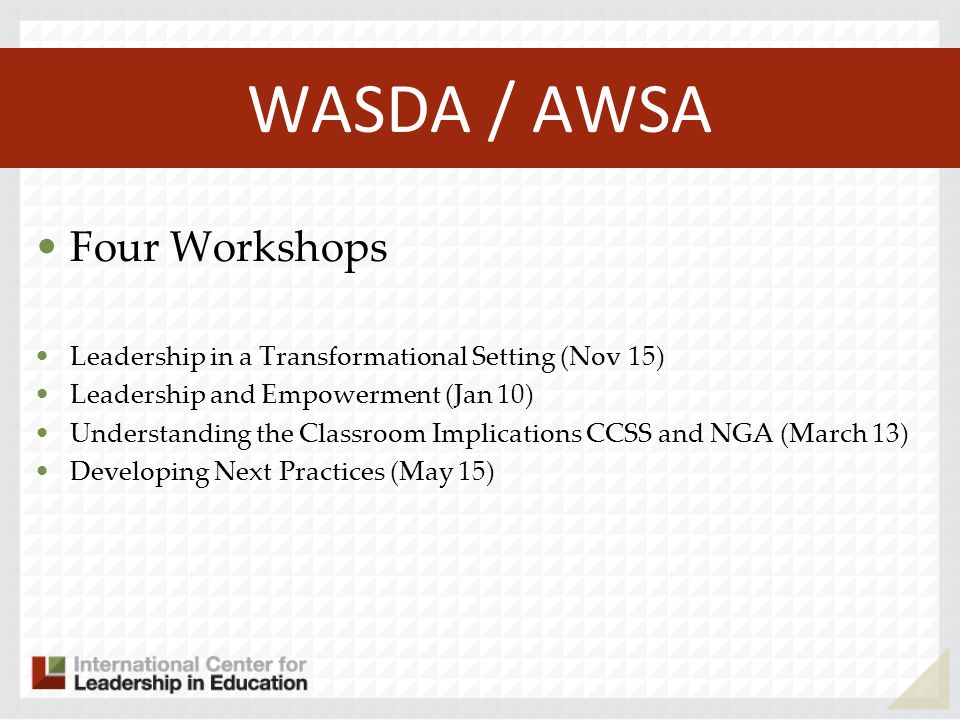 WASDA / AWSA Four Workshops Leadership in a Transformational Setting (Nov 15) Leadership and Empowerment (Jan 10) Understanding the Classroom Implications CCSS and NGA (March 13) Developing Next Practices (May 15)