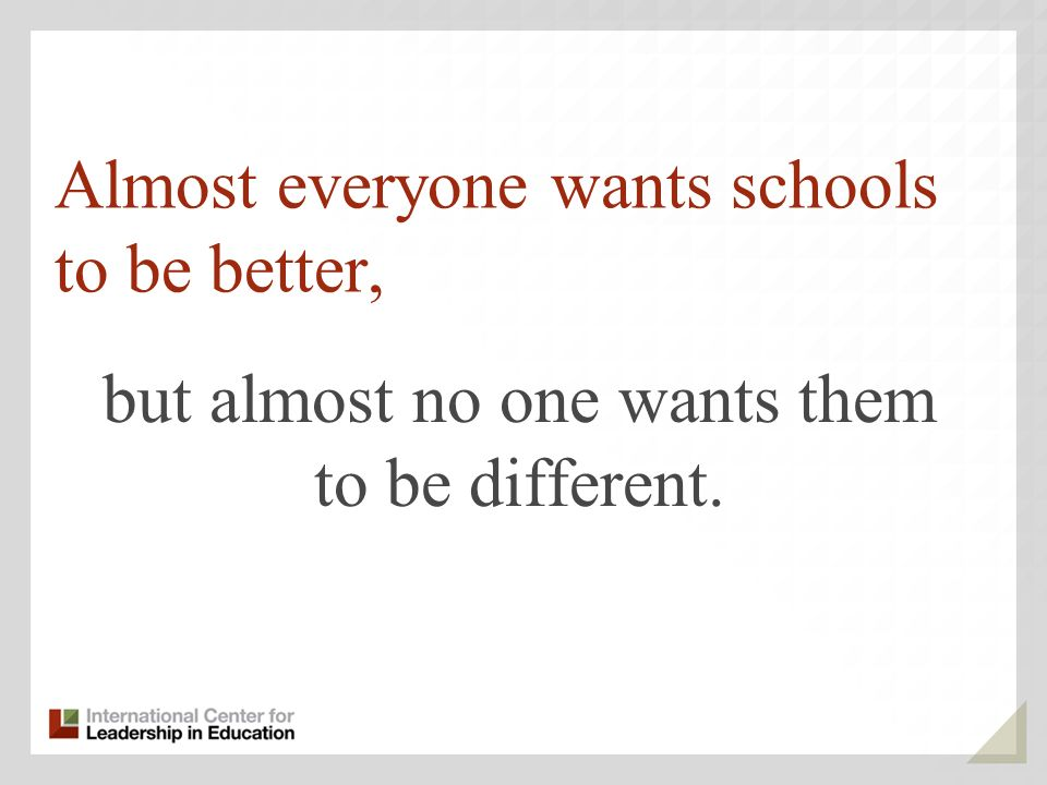 Almost everyone wants schools to be better, but almost no one wants them to be different.