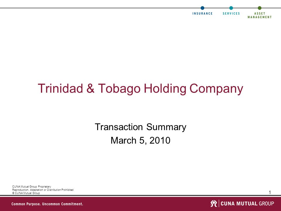 1 CUNA Mutual Group Proprietary Reproduction, Adaptation or Distribution Prohibited © CUNA Mutual Group Trinidad & Tobago Holding Company Transaction Summary March 5, 2010