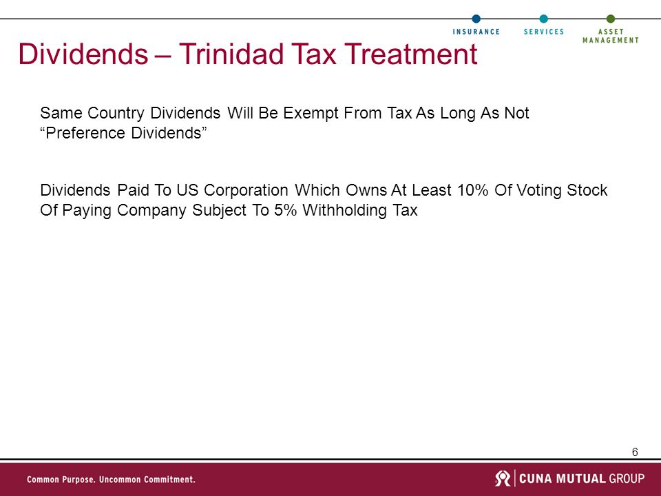 6 Dividends – Trinidad Tax Treatment Same Country Dividends Will Be Exempt From Tax As Long As Not Preference Dividends Dividends Paid To US Corporation Which Owns At Least 10% Of Voting Stock Of Paying Company Subject To 5% Withholding Tax