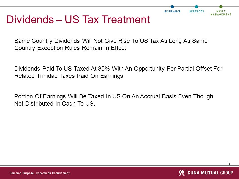 7 Dividends – US Tax Treatment Same Country Dividends Will Not Give Rise To US Tax As Long As Same Country Exception Rules Remain In Effect Dividends Paid To US Taxed At 35% With An Opportunity For Partial Offset For Related Trinidad Taxes Paid On Earnings Portion Of Earnings Will Be Taxed In US On An Accrual Basis Even Though Not Distributed In Cash To US.