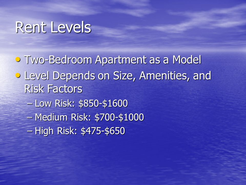 Rent Levels Two-Bedroom Apartment as a Model Two-Bedroom Apartment as a Model Level Depends on Size, Amenities, and Risk Factors Level Depends on Size, Amenities, and Risk Factors –Low Risk: $850-$1600 –Medium Risk: $700-$1000 –High Risk: $475-$650