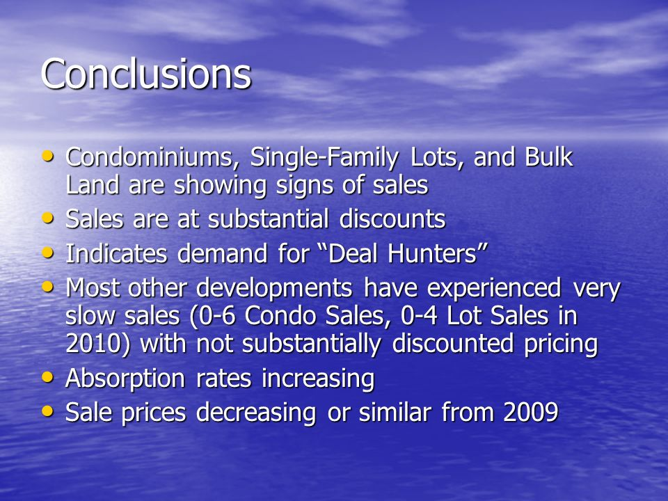 Conclusions Condominiums, Single-Family Lots, and Bulk Land are showing signs of sales Condominiums, Single-Family Lots, and Bulk Land are showing signs of sales Sales are at substantial discounts Sales are at substantial discounts Indicates demand for Deal Hunters Indicates demand for Deal Hunters Most other developments have experienced very slow sales (0-6 Condo Sales, 0-4 Lot Sales in 2010) with not substantially discounted pricing Most other developments have experienced very slow sales (0-6 Condo Sales, 0-4 Lot Sales in 2010) with not substantially discounted pricing Absorption rates increasing Absorption rates increasing Sale prices decreasing or similar from 2009 Sale prices decreasing or similar from 2009